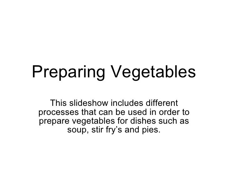 Preparing Vegetables This slideshow includes different processes that can be used in order to prepare vegetables for dishe...