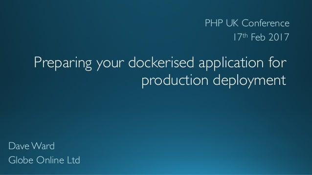 Preparing your dockerised application for production deployment Dave Ward Globe Online Ltd PHP UK Conference 17th Feb 2017