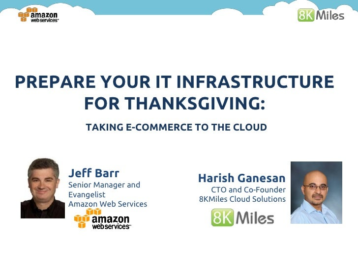 PREPARE YOUR IT INFRASTRUCTURE      FOR THANKSGIVING:         TAKING E-COMMERCE TO THE CLOUD     Jeff Barr             Har...