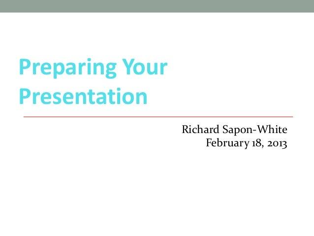 Preparing YourPresentation                 Richard Sapon-White                     February 18, 2013