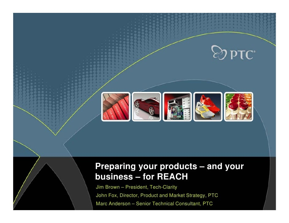 Preparing your products – and your business – for REACH Jim Brown – President, Tech-Clarity John Fox, Director, Product an...