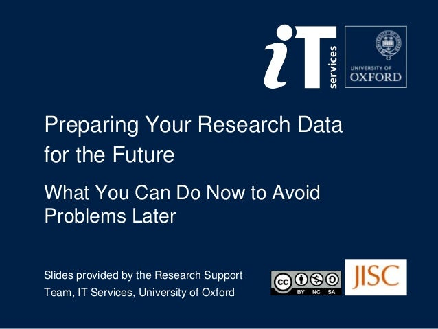 Preparing Your Research Data for the Future What You Can Do Now to Avoid Problems Later Slides provided by the Research Su...