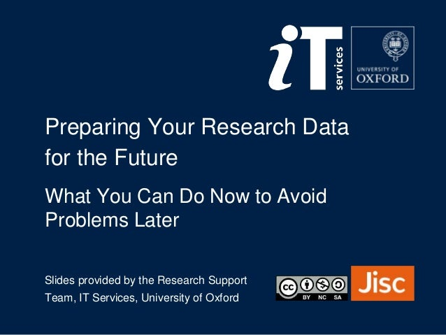 Slides provided by the Research Support Team, IT Services, University of Oxford Preparing Your Research Data for the Futur...