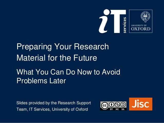 Preparing Your Research Material for the Future Slides provided by the Research Support Team, IT Services, University of O...