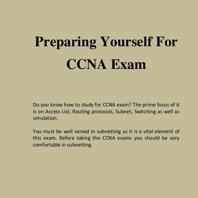 Preparing Yourself ForCCNA ExamDo you know how to study for CCNA exam? The prime focus of itis on Access List, Routing pro...
