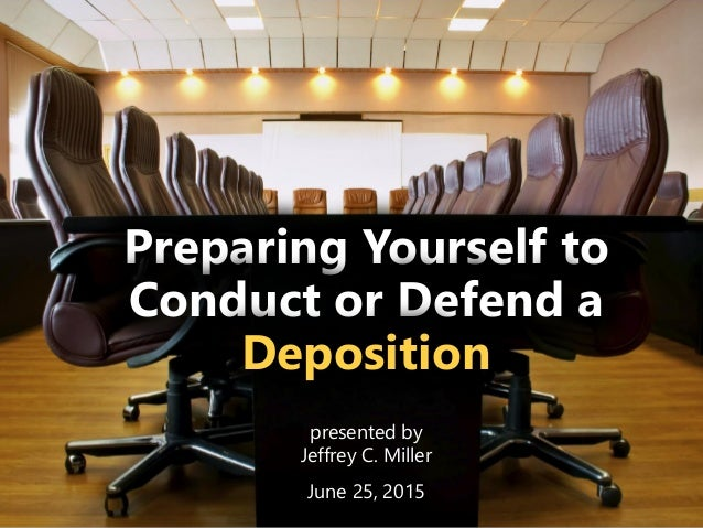 z Preparing Yourself to Conduct or Defend a Deposition presented by Jeffrey C. Miller June 25, 2015