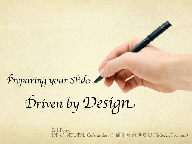 Preparing your Slide:    Driven by Design           Bill Peng,           IPP of NTUTM, Cofounder of 簡報藝術烘焙坊(SlideArtToaste...