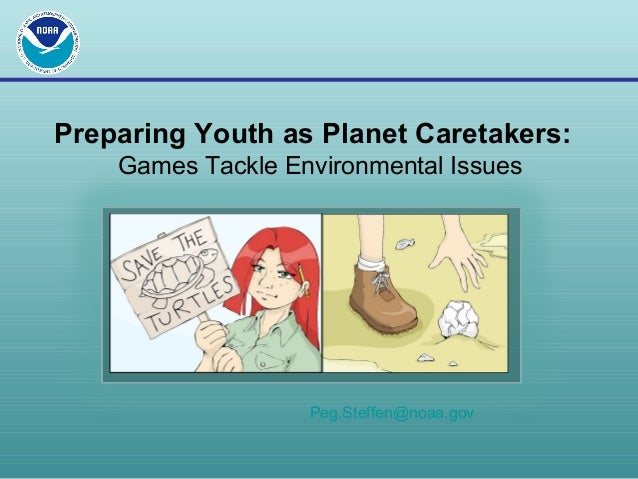 Preparing Youth as Planet Caretakers: Games Tackle Environmental Issues Peg.Steffen@noaa.gov