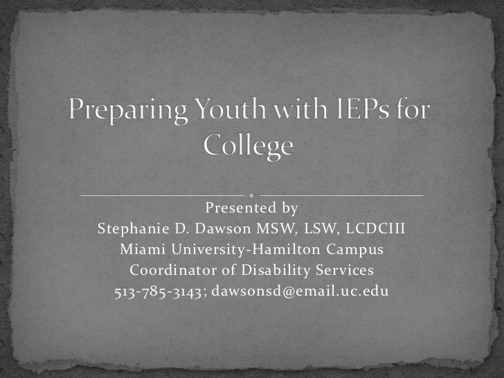 Preparing Youth with IEPs for College<br />Presented by<br />Stephanie D. Dawson MSW, LSW, LCDCIII<br />Miami University-H...
