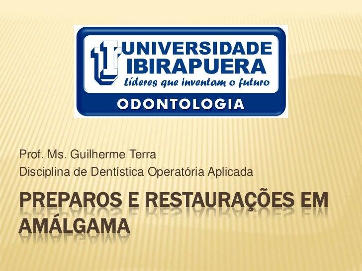 Prof. Ms. Guilherme TerraDisciplina de Dentística Operatória AplicadaPREPAROS E RESTAURAÇÕES EMAMÁLGAMA