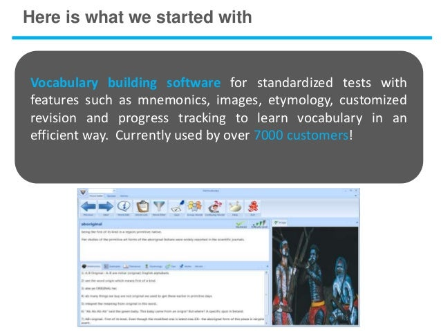 Here is what we started withVocabulary building software for standardized tests withfeatures such as mnemonics, images, et...