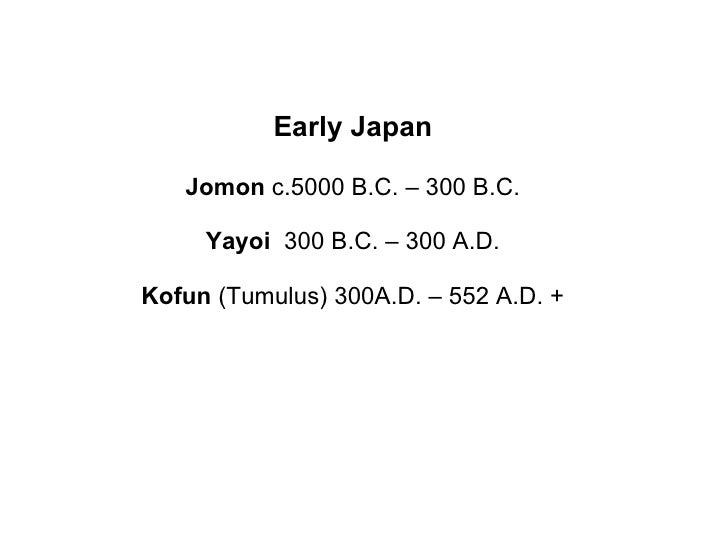 Early Japan Jomon  c.5000 B.C. – 300 B.C. Yayoi  300 B.C. – 300 A.D. Kofun  (Tumulus) 300A.D. – 552 A.D. +
