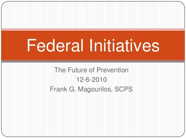 Federal Initiatives    The Future of Prevention           12-6-2010   Frank G. Magourilos, SCPS