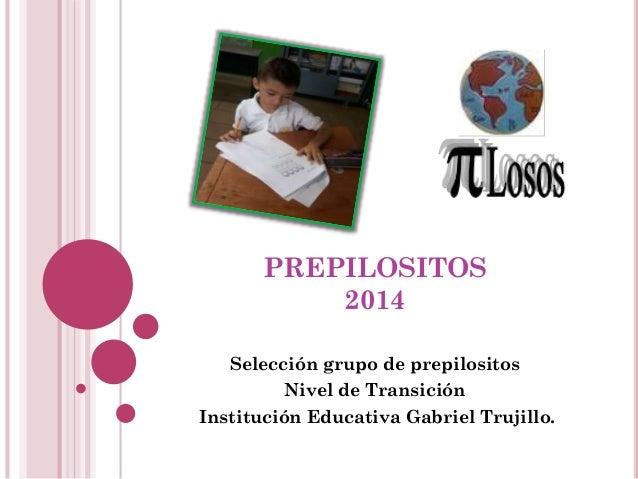 PREPILOSITOS 2014 Selección grupo de prepilositos Nivel de Transición Institución Educativa Gabriel Trujillo.