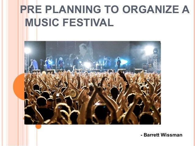 PRE PLANNING TO ORGANIZE A MUSIC FESTIVAL - Barrett Wissman