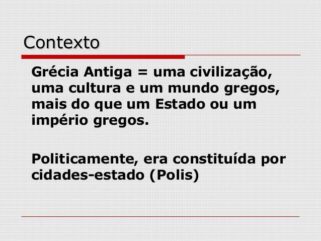 ContextoContexto Grécia Antiga = uma civilização, uma cultura e um mundo gregos, mais do que um Estado ou um império grego...