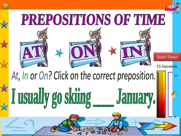 PREPOSITIONS OF TIME AT IN ON 15 Seconds 15 0 I usually go skiing ____ January. Start Timer