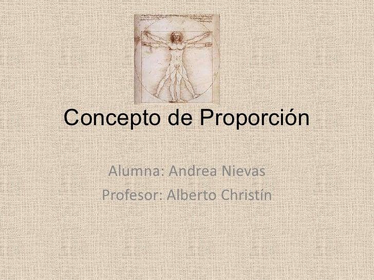 Concepto de Proporción    Alumna: Andrea Nievas   Profesor: Alberto Christín