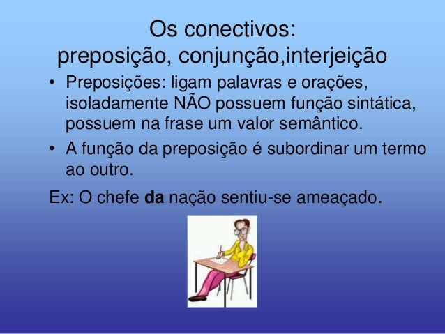 Os conectivos:preposição, conjunção,interjeição• Preposições: ligam palavras e orações,isoladamente NÃO possuem função sin...