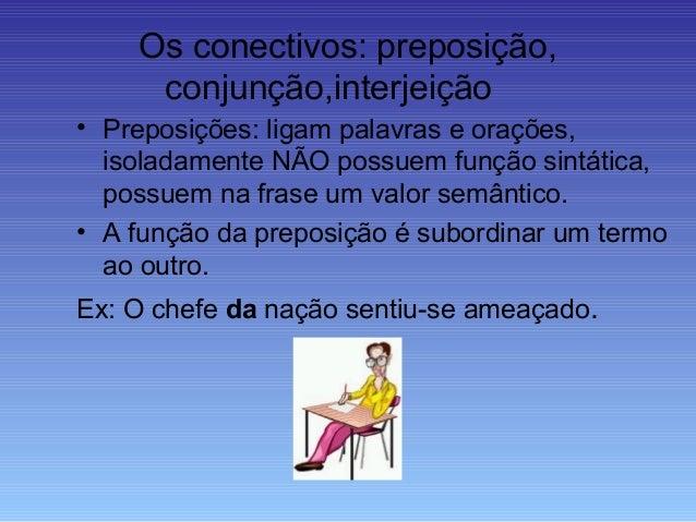 Os conectivos: preposição, conjunção,interjeição • Preposições: ligam palavras e orações, isoladamente NÃO possuem função ...