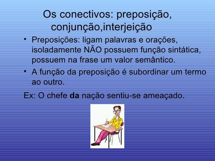 Os conectivos: preposição, conjunção,interjeição  <ul><li>Preposições: ligam palavras e orações, isoladamente NÃO possuem ...