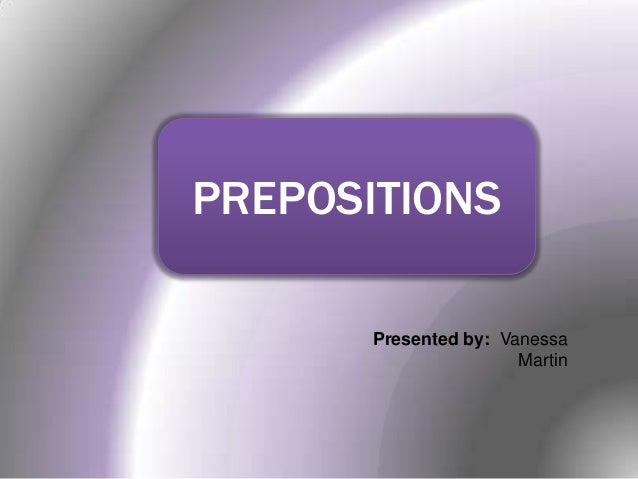 PREPOSITIONS Presented by: Vanessa Martin