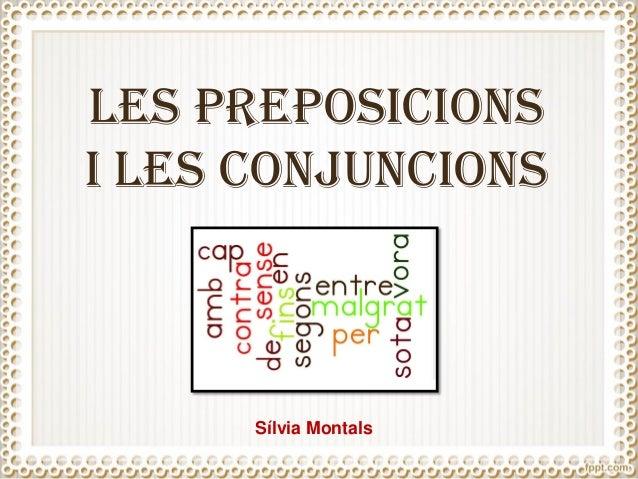 LES PREPOSICIONS I LES CONJUNCIONS Sílvia Montals