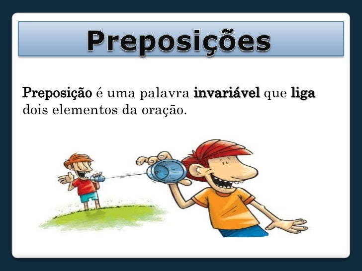 Preposições<br />Preposição é uma palavra invariável que liga dois elementos da oração.<br />