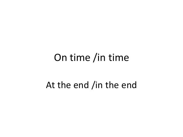 On time /in time At the end /in the end