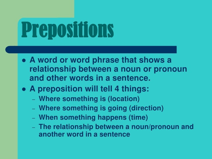 Prepositions   A word or word phrase that shows a    relationship between a noun or pronoun    and other words in a sente...