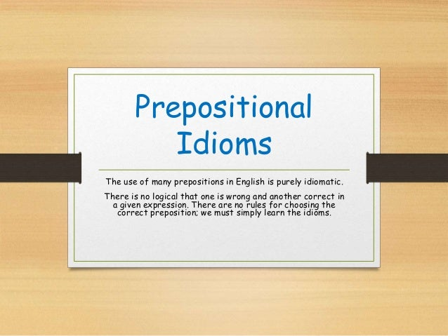 Prepositional Idioms The use of many prepositions in English is purely idiomatic. There is no logical that one is wrong an...
