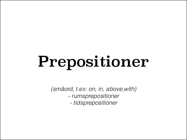 Prepositioner (småord, t.ex: on, in, above,with) - rumsprepositioner - tidsprepositioner