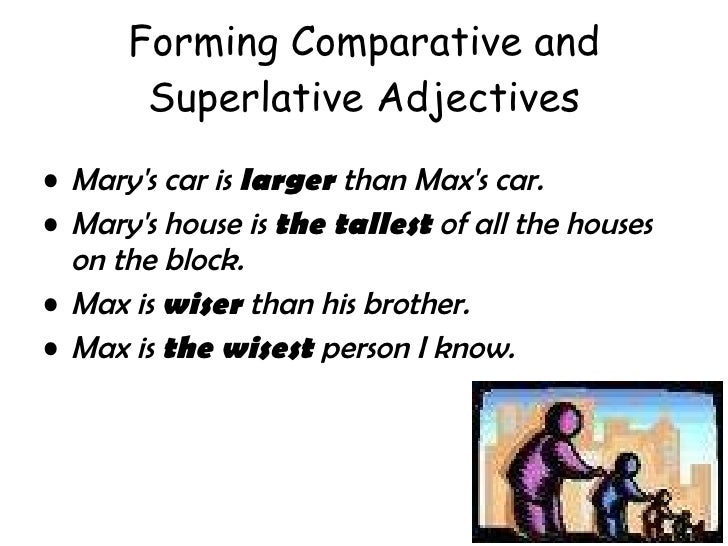 Forming Comparative and Superlative Adjectives <ul><li>Mary's car is  larger  than Max's car.  </li></ul><ul><li>Mary's ho...