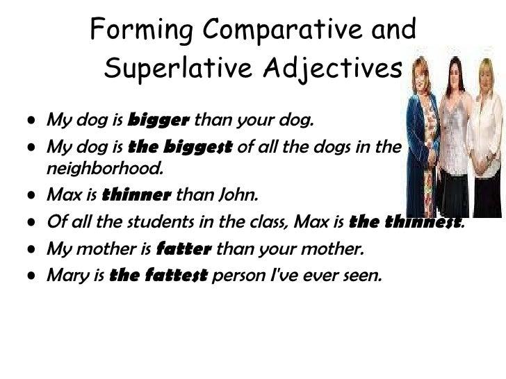 Forming Comparative and Superlative Adjectives <ul><li>My dog is  bigger  than your dog.  </li></ul><ul><li>My dog is  the...