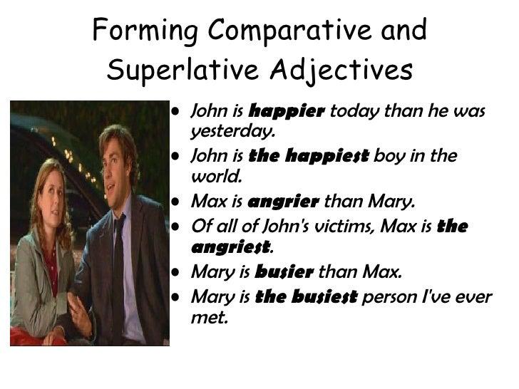 Forming Comparative and Superlative Adjectives <ul><li>John is  happier  today than he was yesterday.  </li></ul><ul><li>J...
