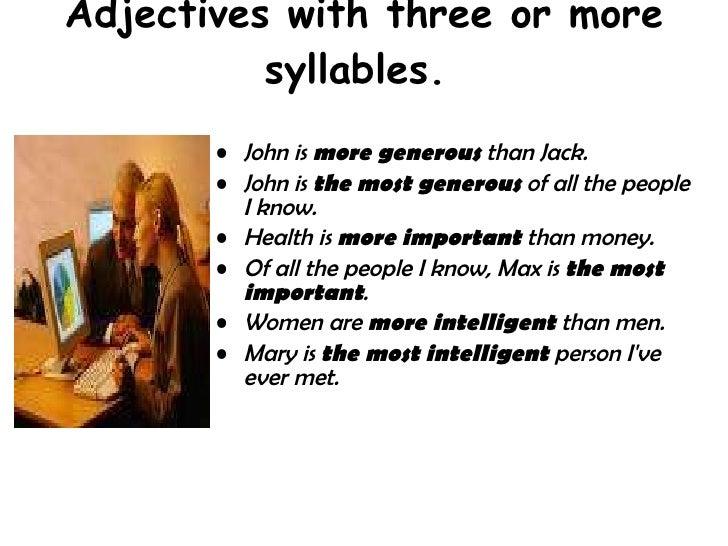 Adjectives with three or more syllables.  <ul><li>John is  more generous  than Jack.  </li></ul><ul><li>John is  the most ...