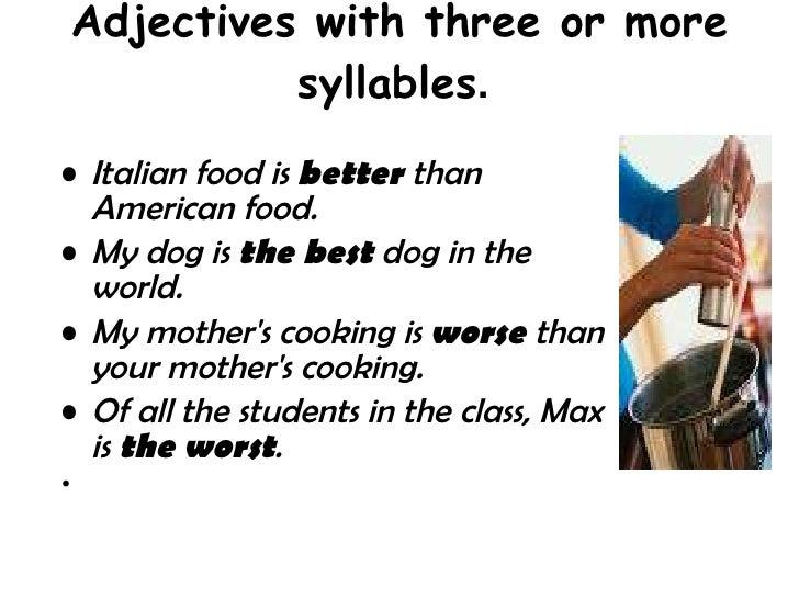 Adjectives with three or more syllables .  <ul><li>Italian food is  better  than American food.  </li></ul><ul><li>My dog ...