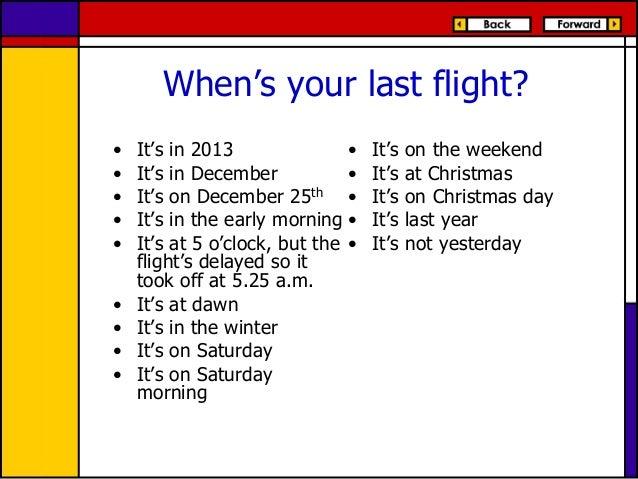 When's your last flight? • • • • • • • • •  It's in 2013 • It's in December • It's on December 25th • It's in the early mo...