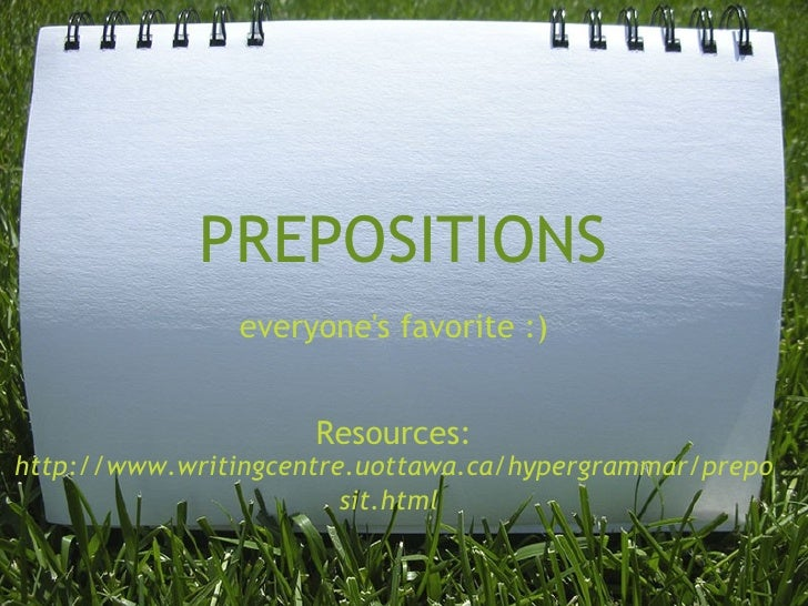 PREPOSITIONS everyone's favorite :)     Resources:  http://www.writingcentre.uottawa.ca/hypergrammar/preposit.html