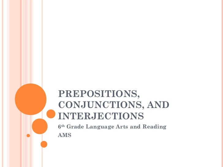PREPOSITIONS,CONJUNCTIONS, ANDINTERJECTIONS6th Grade Language Arts and ReadingAMS