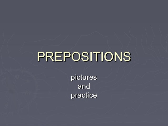 PREPOSITIONSPREPOSITIONS picturespictures andand practicepractice
