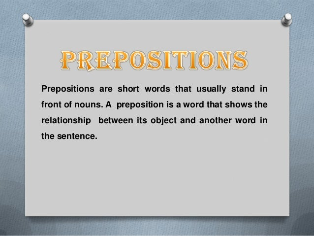 Prepositions are short words that usually stand in front of nouns. A preposition is a word that shows the relationship bet...