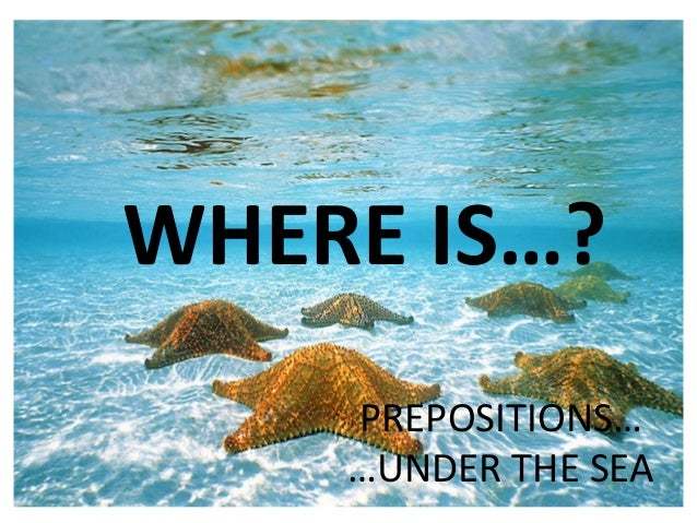 WHERE IS…? PREPOSITIONS… …UNDER THE SEA