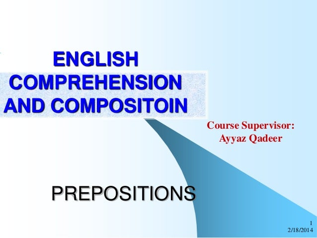 ENGLISH COMPREHENSION AND COMPOSITOIN Course Supervisor: Ayyaz Qadeer  PREPOSITIONS 1 2/18/2014