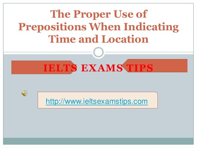 The Proper Use of Prepositions When Indicating Time and Location http://www.ieltsexamstips.com IELTS EXAMS TIPS