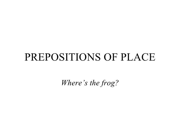 PREPOSITIONS OF PLACE Where's the  frog ?