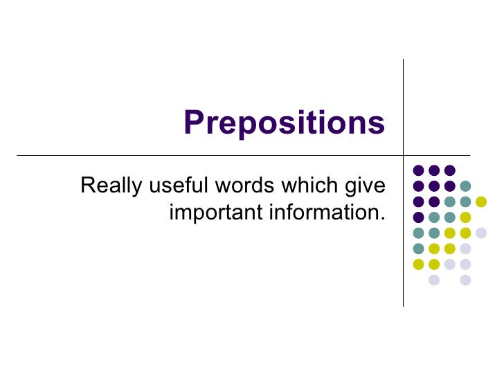 Prepositions Really useful words which give important information.