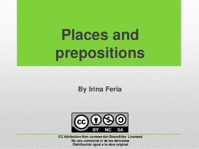 Places and prepositions By Irina Feria CC Attribution-Non commercial-ShareAlike Licensed No uso comercial ni de las deriva...