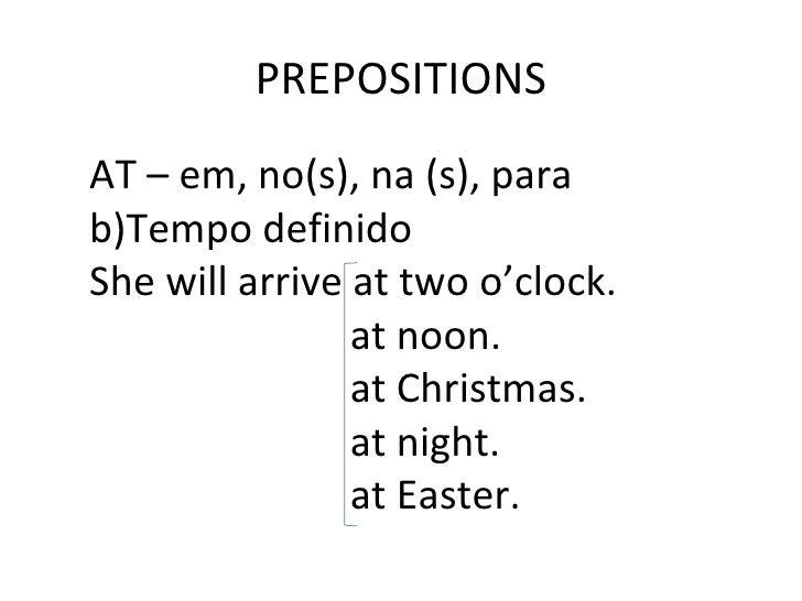 PREPOSITIONS <ul><li>AT – em, no(s), na (s), para </li></ul><ul><li>Tempo definido </li></ul><ul><li>She will arrive at tw...