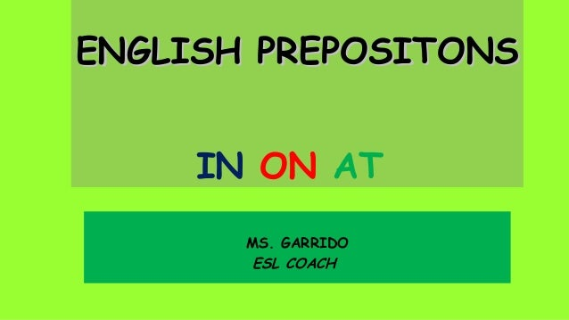 ENGLISH PREPOSITONS IN ON AT MS. GARRIDO ESL COACH
